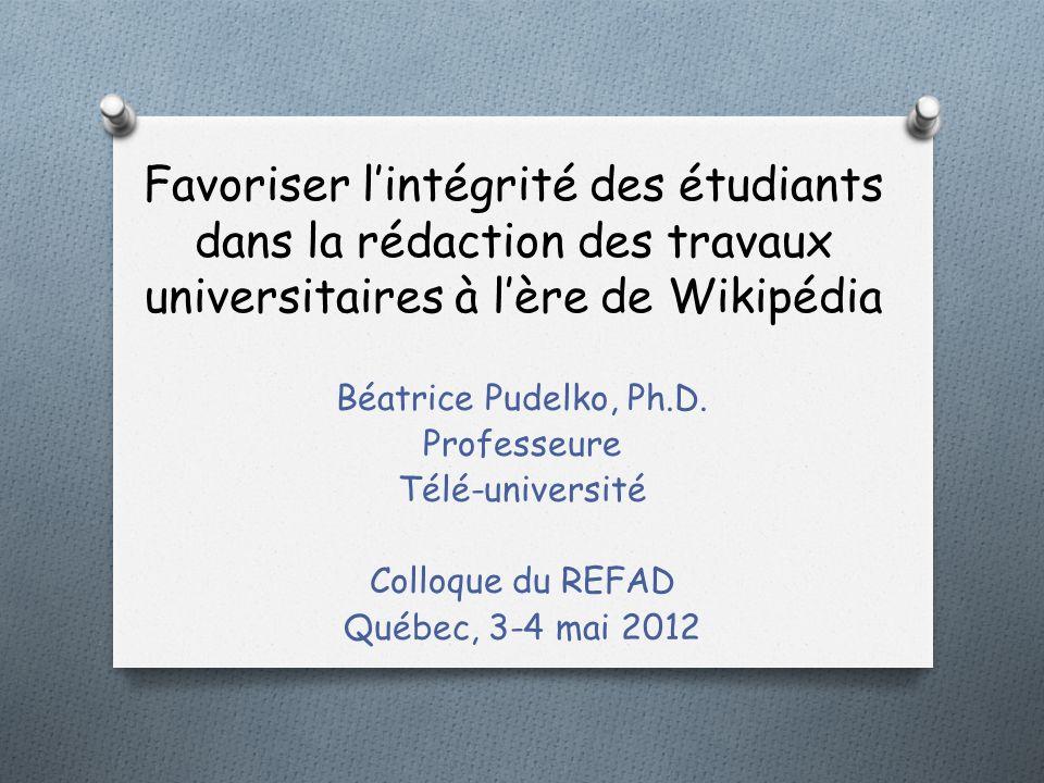 Favoriser lintégrité des étudiants dans la rédaction des travaux universitaires à lère de Wikipédia Béatrice Pudelko, Ph.D. Professeure Télé-universit