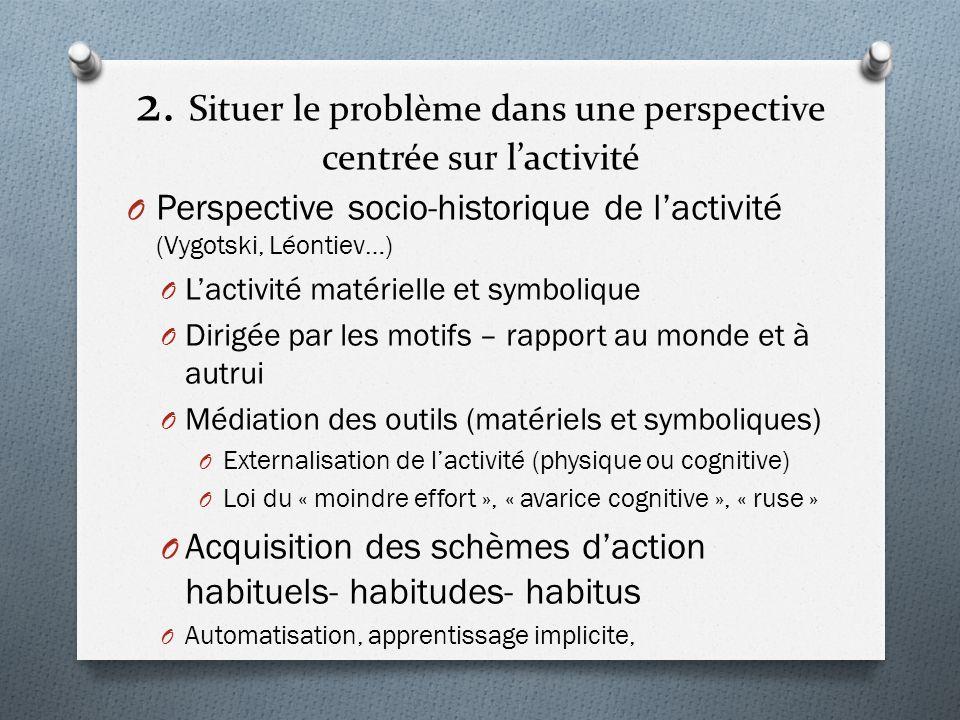 2. Situer le problème dans une perspective centrée sur lactivité O Perspective socio-historique de lactivité (Vygotski, Léontiev…) O Lactivité matérie