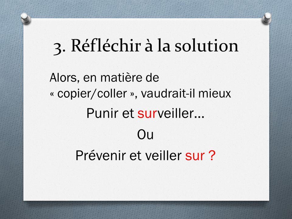 3. Réfléchir à la solution Alors, en matière de « copier/coller », vaudrait-il mieux Punir et surveiller… Ou Prévenir et veiller sur ?