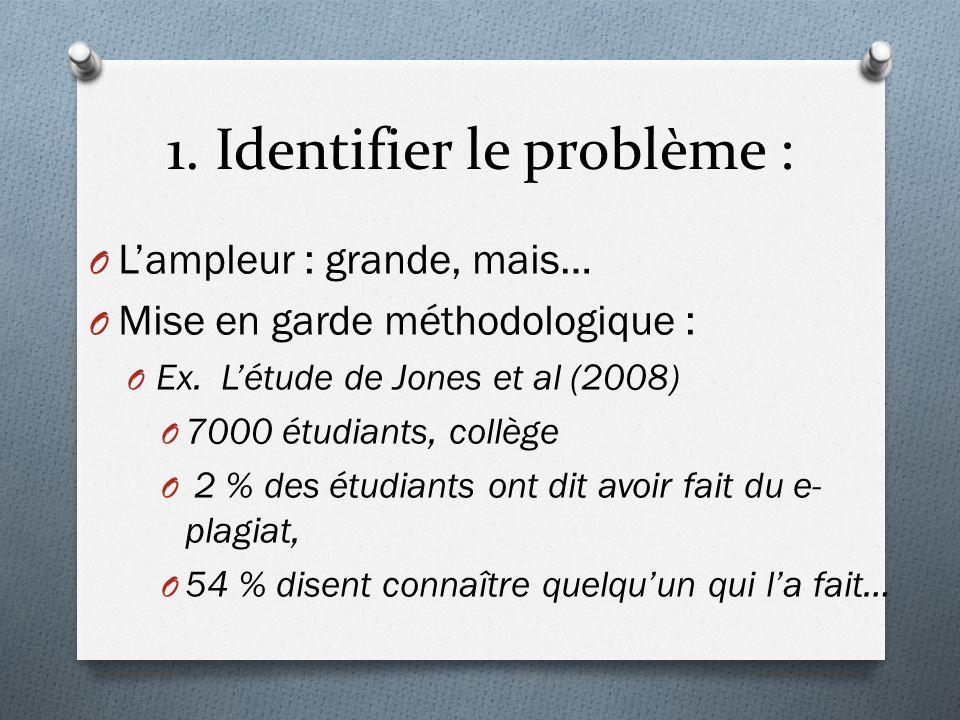 1. Identifier le problème : O Lampleur : grande, mais… O Mise en garde méthodologique : O Ex. Létude de Jones et al (2008) O 7000 étudiants, collège O