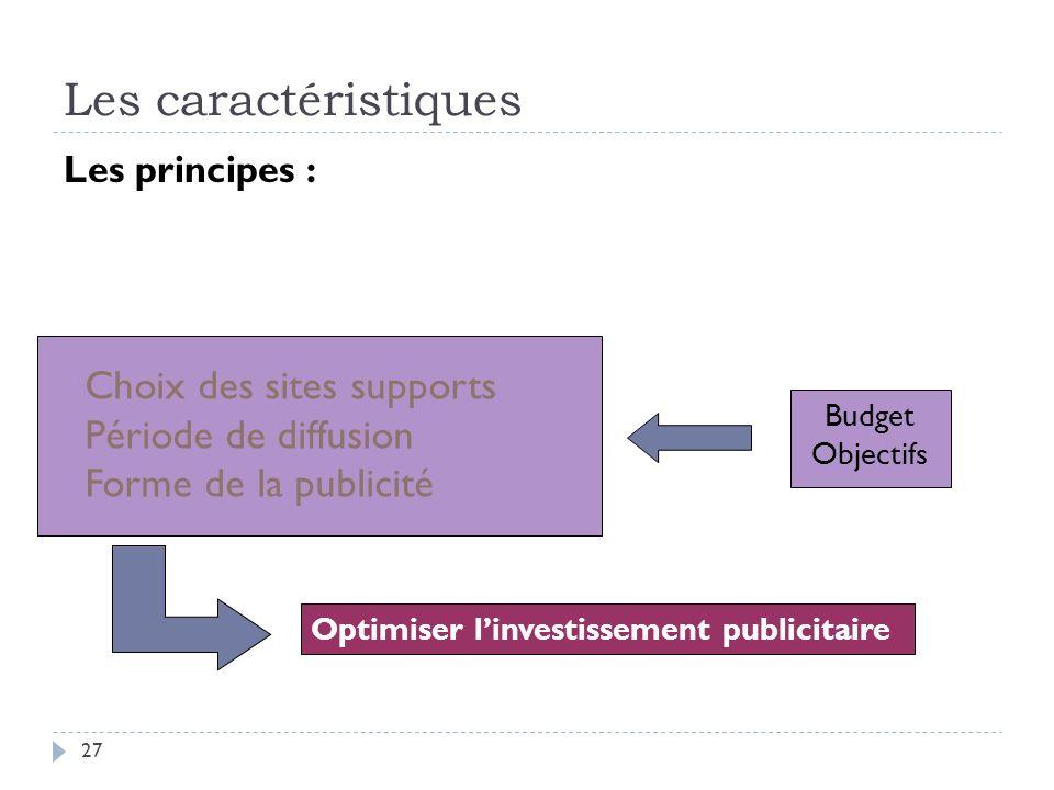 Les caractéristiques Les principes : Budget Objectifs Optimiser linvestissement publicitaire Choix des sites supports Période de diffusion Forme de la