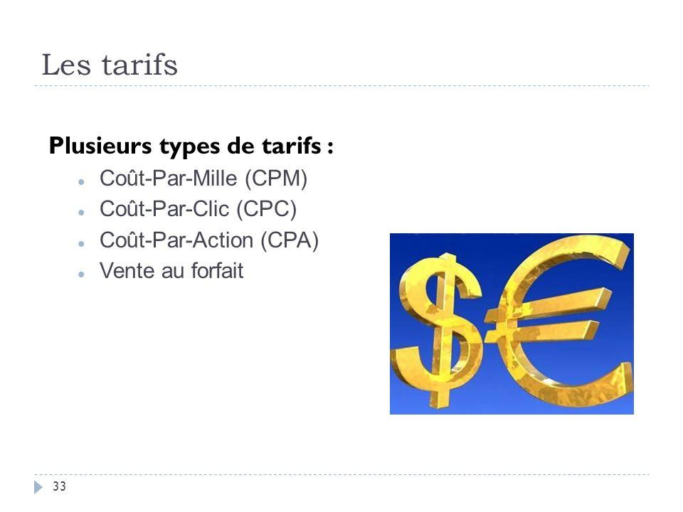 Les tarifs Plusieurs types de tarifs : Coût-Par-Mille (CPM) Coût-Par-Clic (CPC) Coût-Par-Action (CPA) Vente au forfait 33
