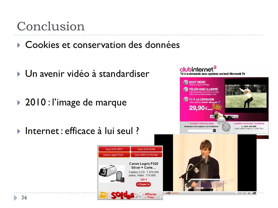 Conclusion Cookies et conservation des données Un avenir vidéo à standardiser 2010 : limage de marque Internet : efficace à lui seul ? 36
