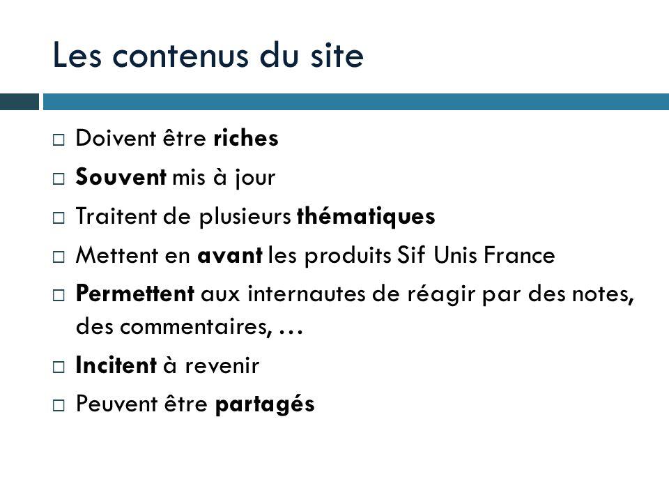 Les contenus du site Doivent être riches Souvent mis à jour Traitent de plusieurs thématiques Mettent en avant les produits Sif Unis France Permettent