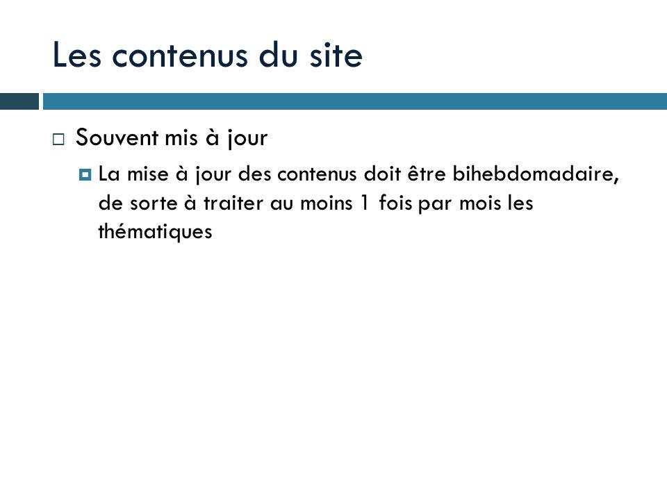 Les contenus du site Souvent mis à jour La mise à jour des contenus doit être bihebdomadaire, de sorte à traiter au moins 1 fois par mois les thématiq