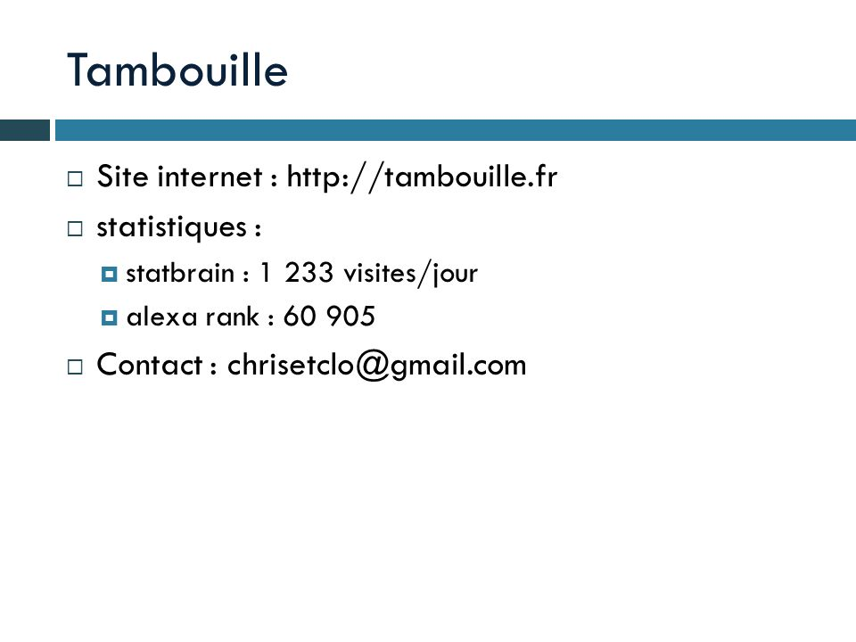 Tambouille Site internet : http://tambouille.fr statistiques : statbrain : 1 233 visites/jour alexa rank : 60 905 Contact : chrisetclo@gmail.com