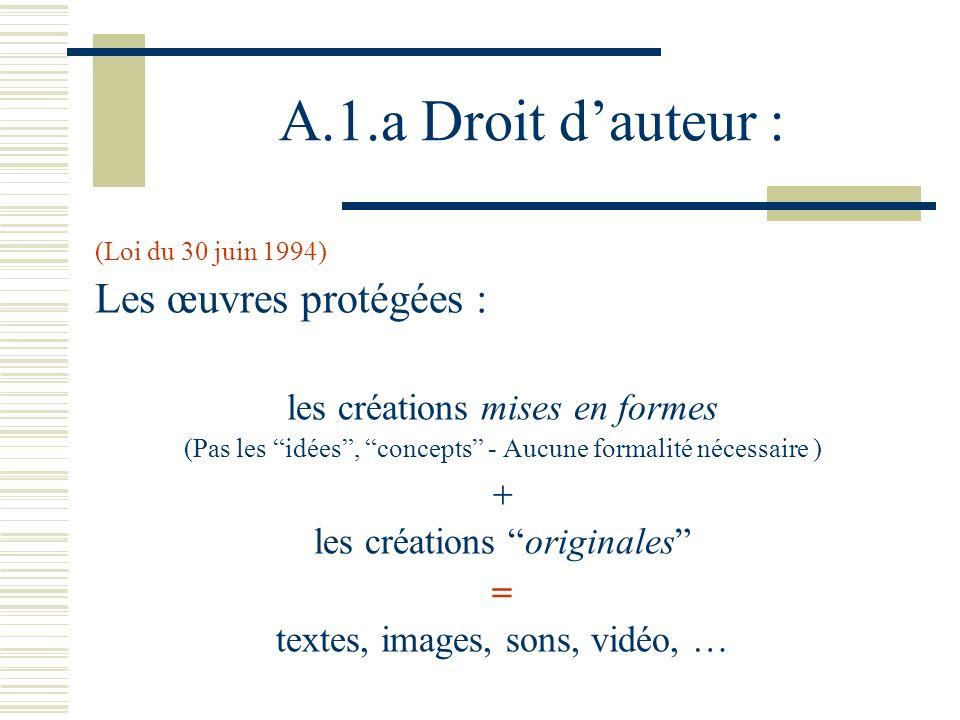 A.1.a Droit dauteur : (Loi du 30 juin 1994) Les œuvres protégées : les créations mises en formes (Pas les idées, concepts - Aucune formalité nécessaire ) les créations originales textes, images, sons, vidéo, …