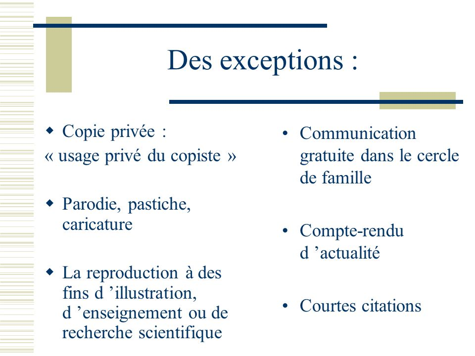 Des exceptions : Copie privée : « usage privé du copiste » Parodie, pastiche, caricature La reproduction à des fins d illustration, d enseignement ou