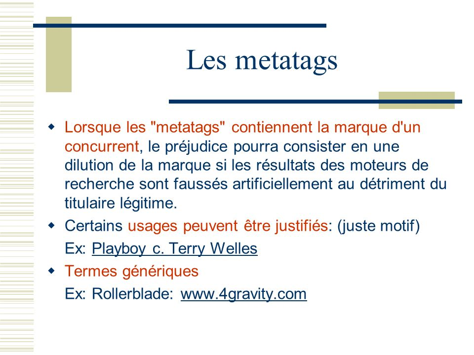 Les metatags Lorsque les metatags contiennent la marque d un concurrent, le préjudice pourra consister en une dilution de la marque si les résultats des moteurs de recherche sont faussés artificiellement au détriment du titulaire légitime.