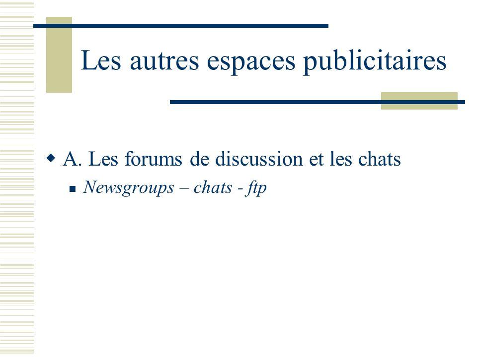 Les autres espaces publicitaires A. Les forums de discussion et les chats Newsgroups – chats - ftp