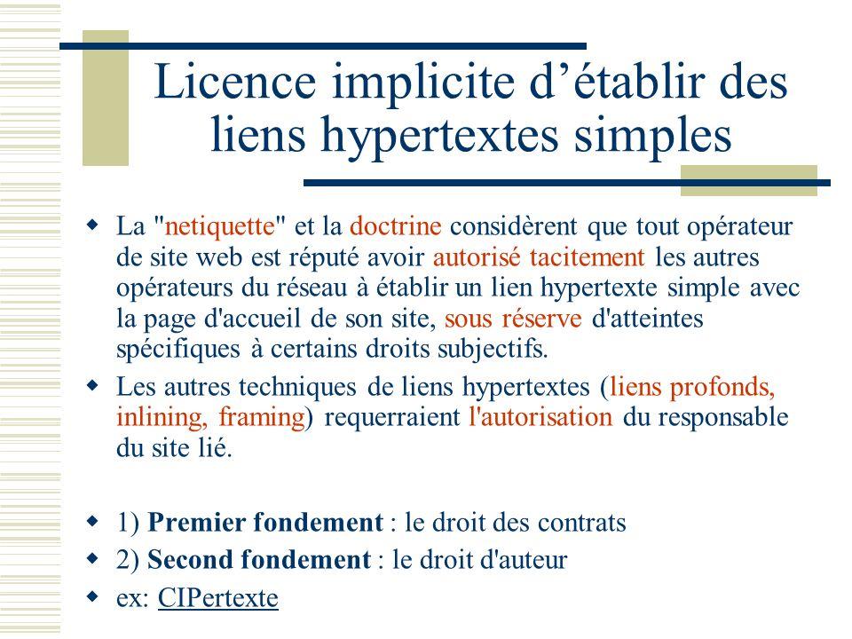 Licence implicite détablir des liens hypertextes simples La netiquette et la doctrine considèrent que tout opérateur de site web est réputé avoir autorisé tacitement les autres opérateurs du réseau à établir un lien hypertexte simple avec la page d accueil de son site, sous réserve d atteintes spécifiques à certains droits subjectifs.