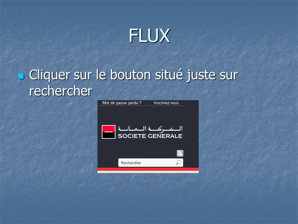 FLUX Cliquer sur le bouton situé juste sur rechercher Cliquer sur le bouton situé juste sur rechercher