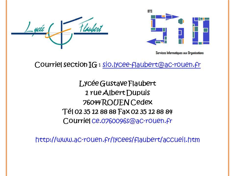 Courriel section IG : sio.lycee-flaubert@ac-rouen.frsio.lycee-flaubert@ac-rouen.fr Lycée Gustave Flaubert 1 rue Albert Dupuis 76044 ROUEN Cedex Tél 02 35 12 88 88 Fax 02 35 12 88 84 Courriel ce.0760096s@ac-rouen.fr http://www.ac-rouen.fr/lycees/flaubert/accueil.htm