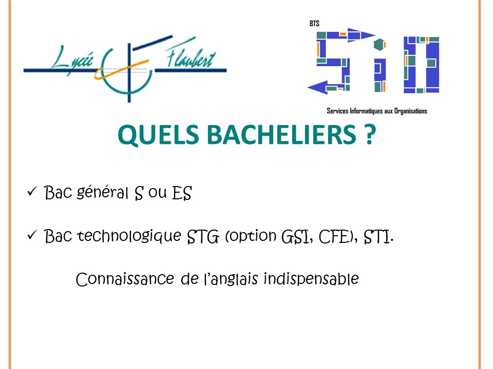 QUELS BACHELIERS ? Bac général S ou ES Bac technologique STG (option GSI, CFE), STI. Connaissance de langlais indispensable