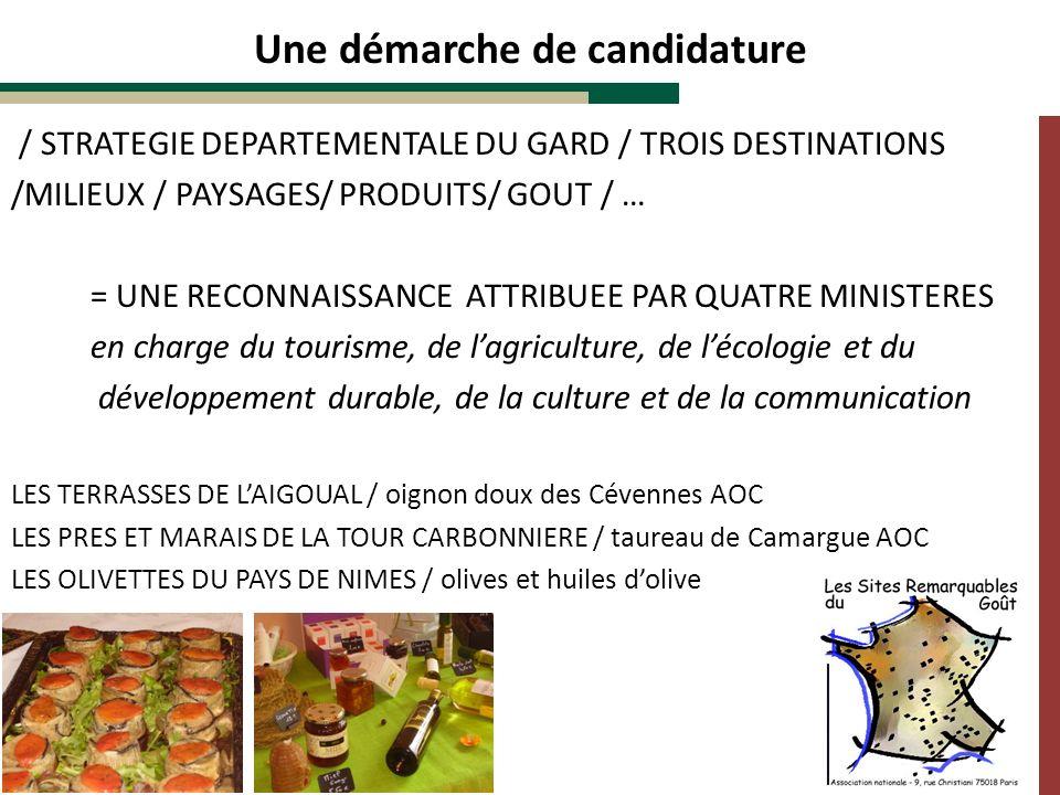 / STRATEGIE DEPARTEMENTALE DU GARD / TROIS DESTINATIONS /MILIEUX / PAYSAGES/ PRODUITS/ GOUT / … = UNE RECONNAISSANCE ATTRIBUEE PAR QUATRE MINISTERES en charge du tourisme, de lagriculture, de lécologie et du développement durable, de la culture et de la communication LES TERRASSES DE LAIGOUAL / oignon doux des Cévennes AOC LES PRES ET MARAIS DE LA TOUR CARBONNIERE / taureau de Camargue AOC LES OLIVETTES DU PAYS DE NIMES / olives et huiles dolive Une démarche de candidature