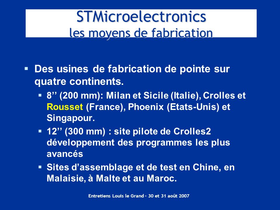 Entretiens Louis le Grand – 30 et 31 août 2007 STMicroelectronics les moyens de fabrication Des usines de fabrication de pointe sur quatre continents.