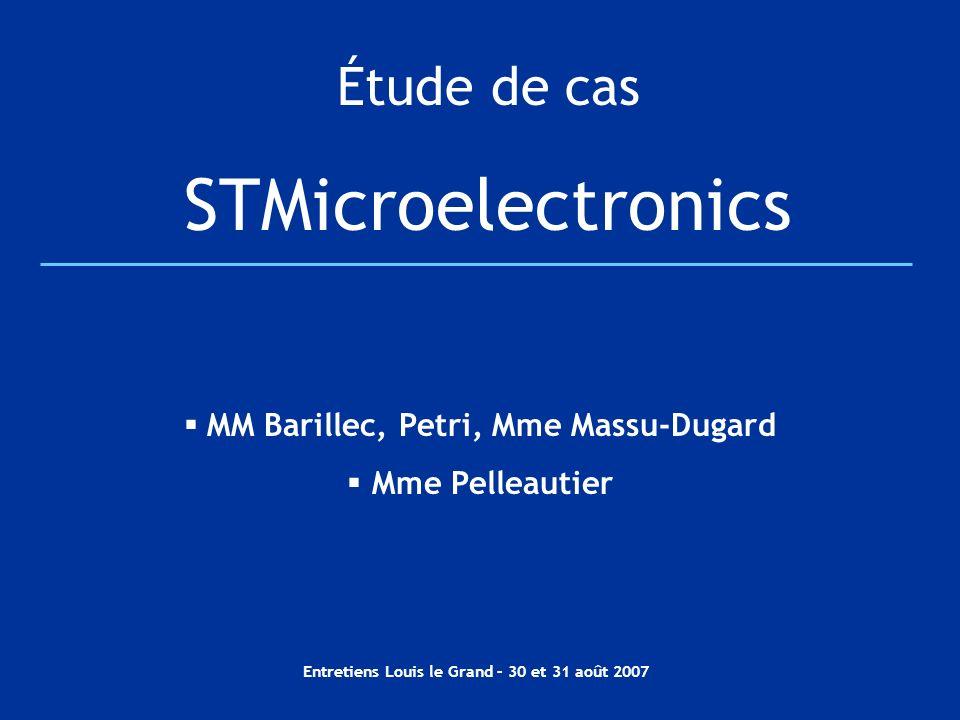 Entretiens Louis le Grand – 30 et 31 août 2007 Étude de cas STMicroelectronics MM Barillec, Petri, Mme Massu-Dugard Mme Pelleautier