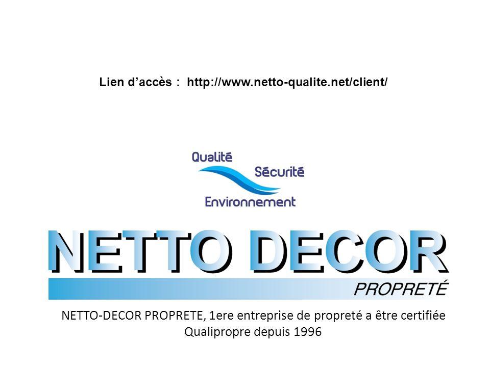 NETTO-DECOR PROPRETE, 1ere entreprise de propreté a être certifiée Qualipropre depuis 1996 Lien daccès : http://www.netto-qualite.net/client/