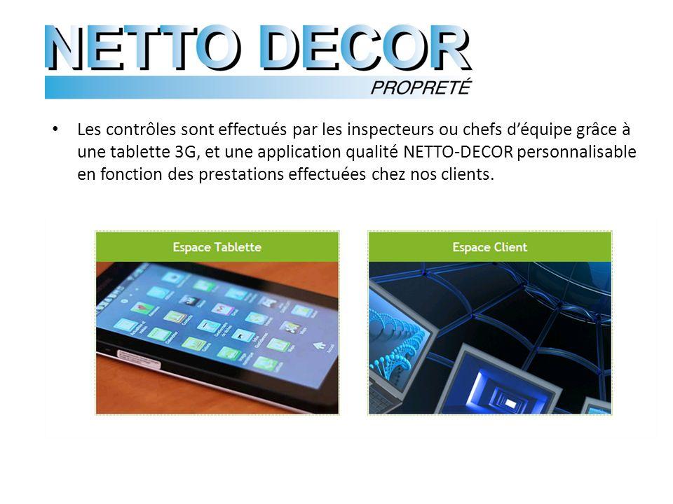 Les contrôles sont effectués par les inspecteurs ou chefs déquipe grâce à une tablette 3G, et une application qualité NETTO-DECOR personnalisable en fonction des prestations effectuées chez nos clients.