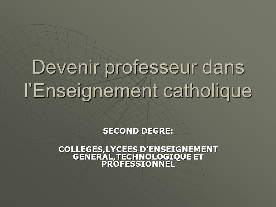 Devenir professeur dans lEnseignement catholique SECOND DEGRE: COLLEGES,LYCEES DENSEIGNEMENT GENERAL,TECHNOLOGIQUE ET PROFESSIONNEL