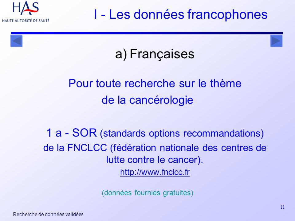 11 Recherche de données validées I - Les données francophones a) Françaises Pour toute recherche sur le thème de la cancérologie 1 a - SOR (standards options recommandations) de la FNCLCC (fédération nationale des centres de lutte contre le cancer).