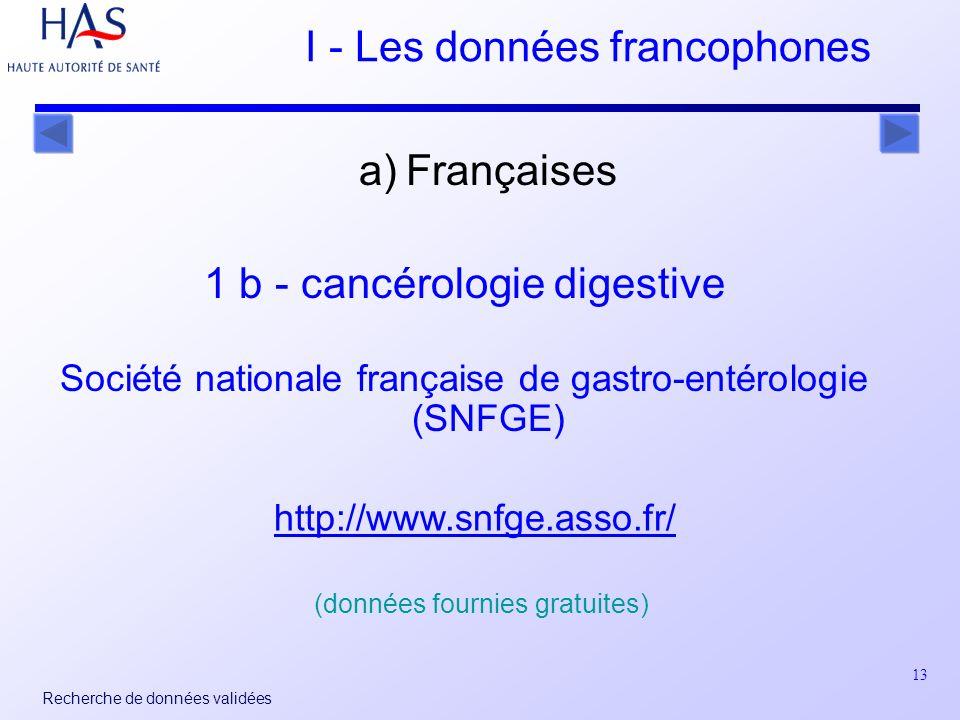 13 Recherche de données validées I - Les données francophones a) Françaises 1 b - cancérologie digestive Société nationale française de gastro-entérologie (SNFGE) http://www.snfge.asso.fr/ (données fournies gratuites)