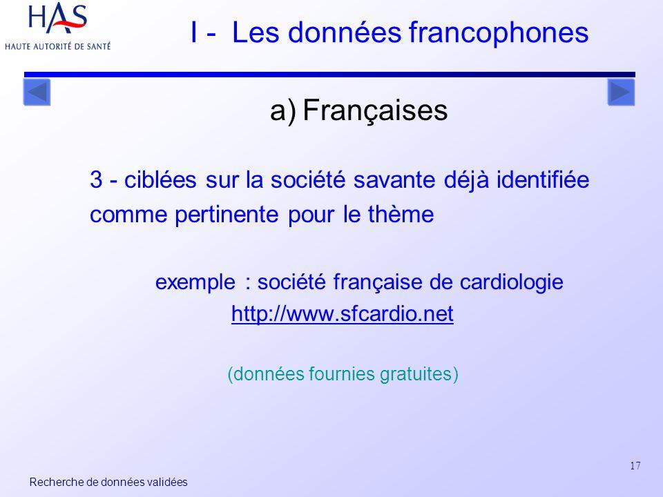 17 Recherche de données validées I - Les données francophones a) Françaises 3 - ciblées sur la société savante déjà identifiée comme pertinente pour le thème exemple : société française de cardiologie http://www.sfcardio.net (données fournies gratuites)