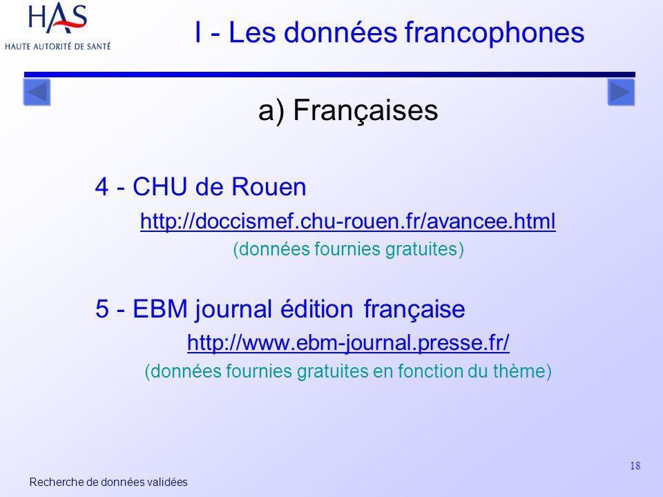 18 Recherche de données validées I - Les données francophones a) Françaises 4 - CHU de Rouen http://doccismef.chu-rouen.fr/avancee.html (données fournies gratuites) 5 - EBM journal édition française http://www.ebm-journal.presse.fr/ (données fournies gratuites en fonction du thème)
