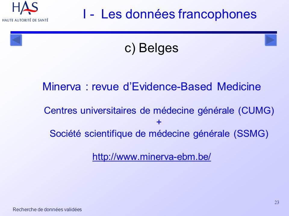 23 Recherche de données validées I - Les données francophones c) Belges Minerva : revue dEvidence-Based Medicine Centres universitaires de médecine générale (CUMG) + Société scientifique de médecine générale (SSMG) http://www.minerva-ebm.be/