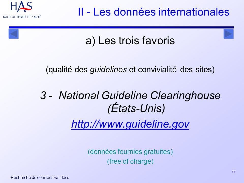 33 Recherche de données validées II - Les données internationales a) Les trois favoris (qualité des guidelines et convivialité des sites) 3 - National Guideline Clearinghouse (États-Unis) http://www.guideline.gov (données fournies gratuites) (free of charge)