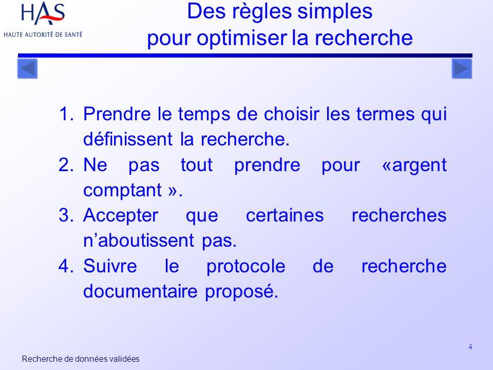 4 Recherche de données validées Des règles simples pour optimiser la recherche 1.Prendre le temps de choisir les termes qui définissent la recherche.
