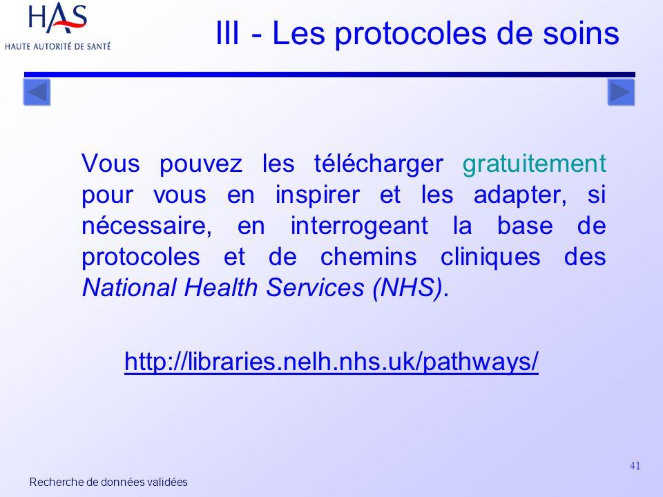 41 Recherche de données validées III - Les protocoles de soins Vous pouvez les télécharger gratuitement pour vous en inspirer et les adapter, si nécessaire, en interrogeant la base de protocoles et de chemins cliniques des National Health Services (NHS).