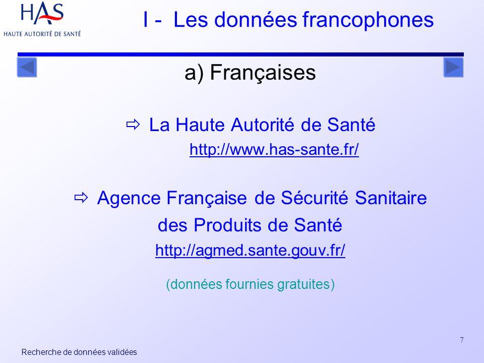 7 Recherche de données validées I - Les données francophones a) Françaises La Haute Autorité de Santé http://www.has-sante.fr/ Agence Française de Sécurité Sanitaire des Produits de Santé http://agmed.sante.gouv.fr/ (données fournies gratuites)
