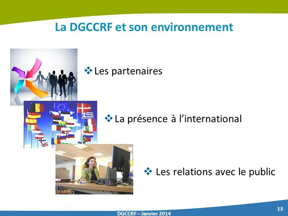 13 DGCCRF – Janvier 2014 La DGCCRF et son environnement Les partenaires La présence à linternational Les relations avec le public