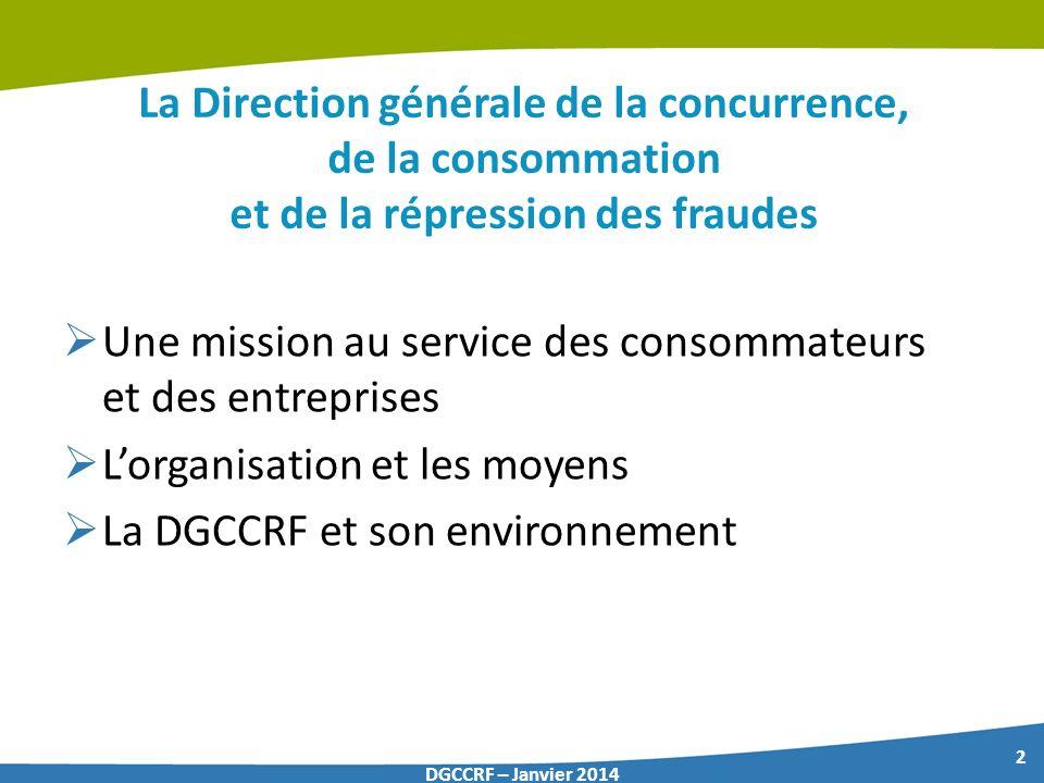 2 DGCCRF – Janvier 2014 La Direction générale de la concurrence, de la consommation et de la répression des fraudes Une mission au service des consomm