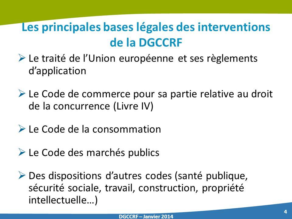 4 DGCCRF – Janvier 2014 Les principales bases légales des interventions de la DGCCRF Le traité de lUnion européenne et ses règlements dapplication Le
