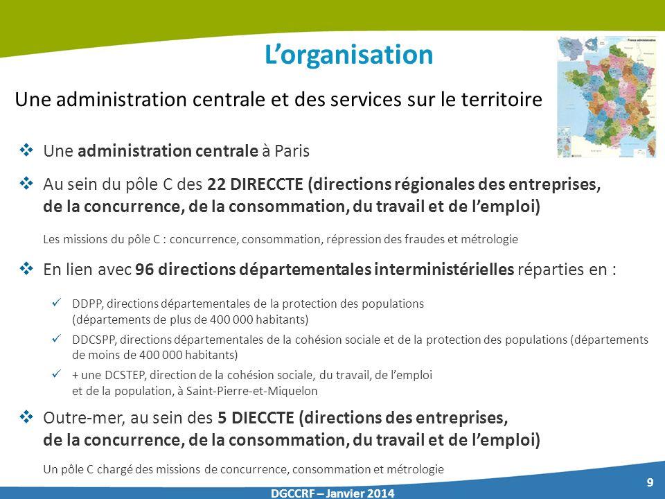 9 DGCCRF – Janvier 2014 Lorganisation Une administration centrale à Paris Au sein du pôle C des 22 DIRECCTE (directions régionales des entreprises, de