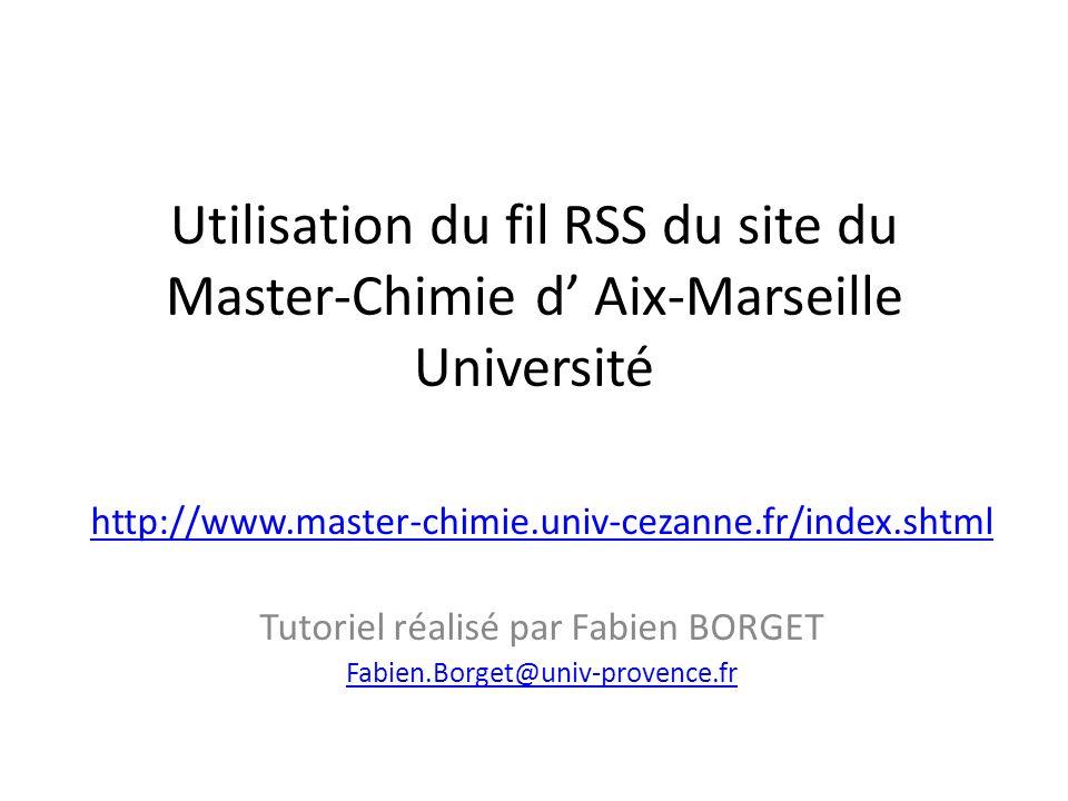 Utilisation du fil RSS du site du Master-Chimie d Aix-Marseille Université http://www.master-chimie.univ-cezanne.fr/index.shtml Tutoriel réalisé par Fabien BORGET Fabien.Borget@univ-provence.fr