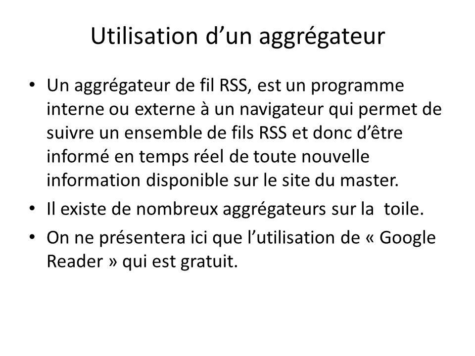 Utilisation dun aggrégateur Un aggrégateur de fil RSS, est un programme interne ou externe à un navigateur qui permet de suivre un ensemble de fils RSS et donc dêtre informé en temps réel de toute nouvelle information disponible sur le site du master.