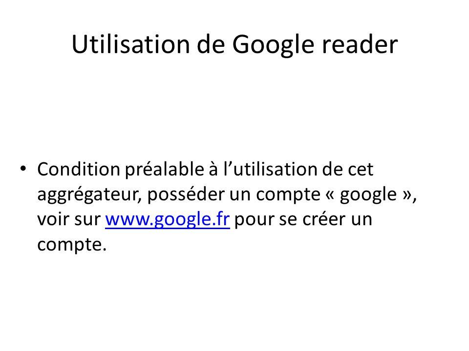 Utilisation de Google reader Condition préalable à lutilisation de cet aggrégateur, posséder un compte « google », voir sur www.google.fr pour se créer un compte.www.google.fr