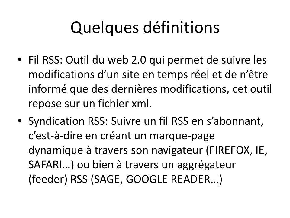 Quelques définitions Fil RSS: Outil du web 2.0 qui permet de suivre les modifications dun site en temps réel et de nêtre informé que des dernières modifications, cet outil repose sur un fichier xml.
