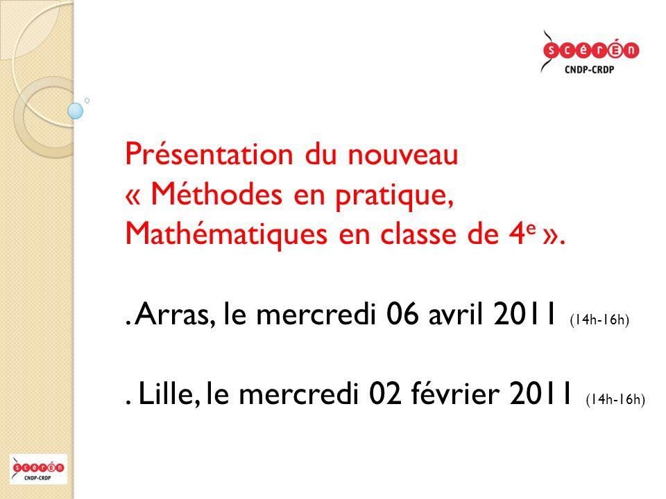 Présentation du nouveau « Méthodes en pratique, Mathématiques en classe de 4 e ».. Arras, le mercredi 06 avril 2011 (14h-16h). Lille, le mercredi 02 f