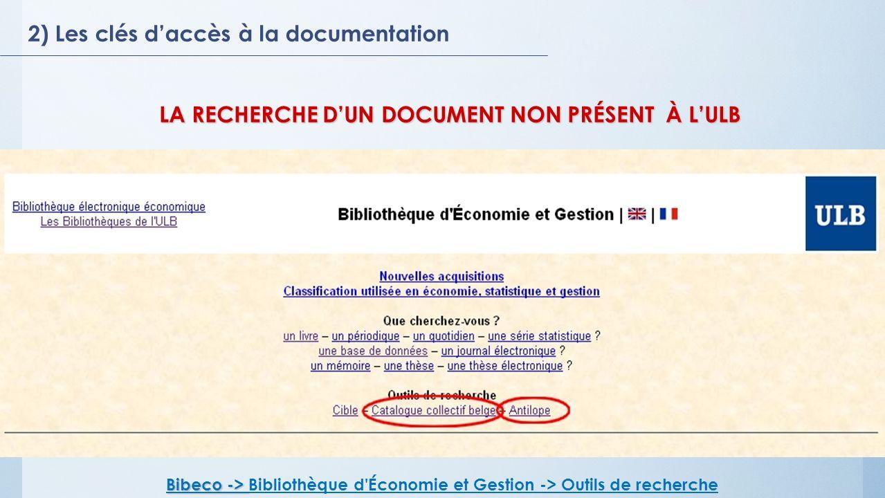 2) Les clés daccès à la documentation Bibeco -> Bibeco -> Bibliothèque d Économie et Gestion -> Outils de recherche LA RECHERCHE DUN DOCUMENT NON PRÉSENT À LULB