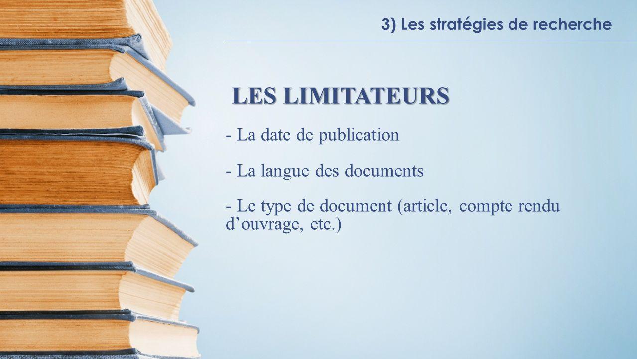 3) Les stratégies de recherche LES LIMITATEURS - La date de publication - La langue des documents - Le type de document (article, compte rendu douvrage, etc.)