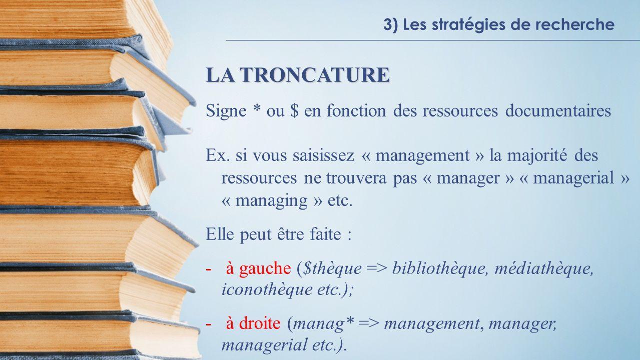 3) Les stratégies de recherche LA TRONCATURE Signe * ou $ en fonction des ressources documentaires Ex.