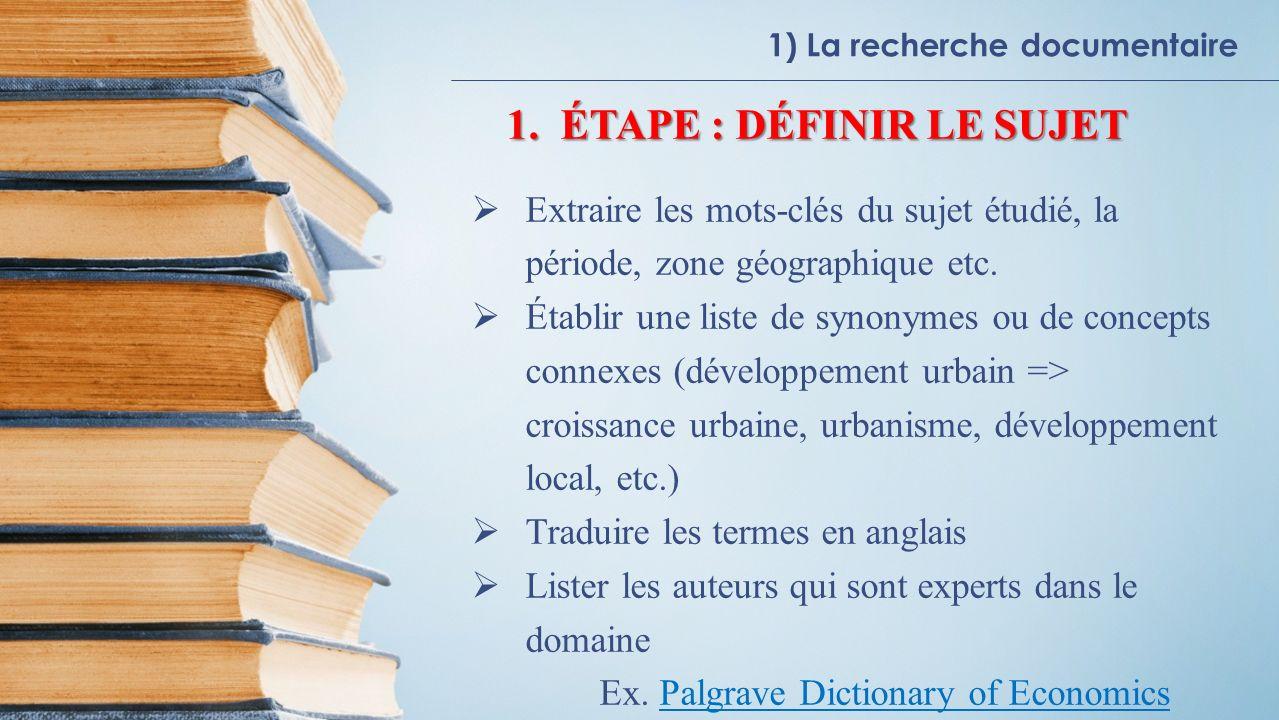 1) La recherche documentaire 1.ÉTAPE : DÉFINIR LE SUJET Extraire les mots-clés du sujet étudié, la période, zone géographique etc.