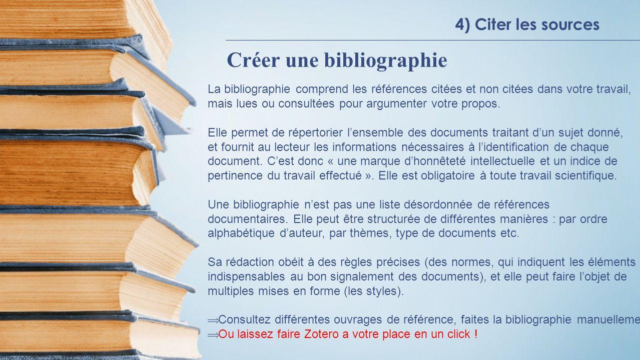4) Citer les sources Créer une bibliographie La bibliographie comprend les références citées et non citées dans votre travail, mais lues ou consultées pour argumenter votre propos.