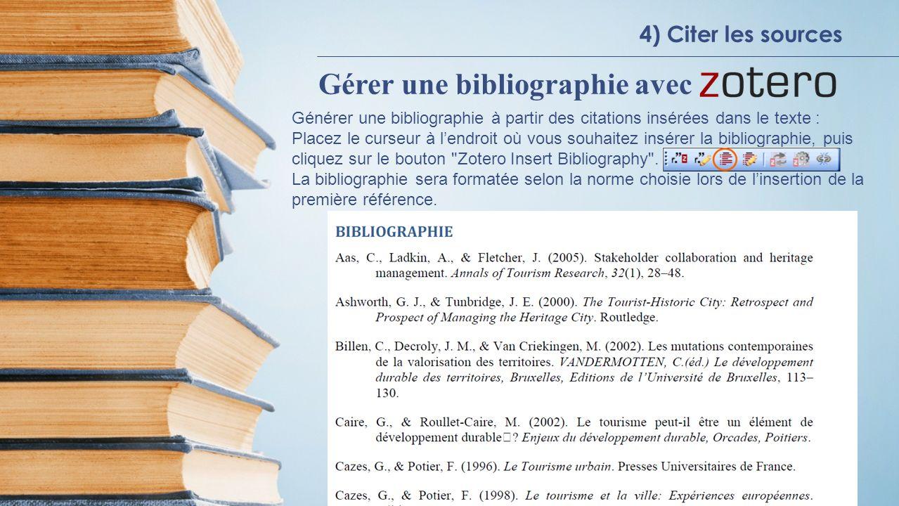 4) Citer les sources Gérer une bibliographie avec Générer une bibliographie à partir des citations insérées dans le texte : Placez le curseur à lendroit où vous souhaitez insérer la bibliographie, puis cliquez sur le bouton Zotero Insert Bibliography .