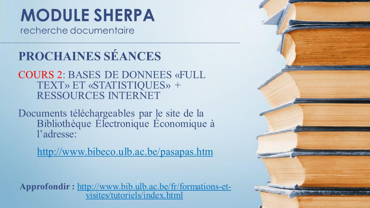 MODULE SHERPA recherche documentaire PROCHAINES SÉANCES COURS 2: BASES DE DONNEES «FULL TEXT» ET «STATISTIQUES» + RESSOURCES INTERNET Documents téléchargeables par le site de la Bibliothèque Électronique Économique à ladresse: http://www.bibeco.ulb.ac.be/pasapas.htm Approfondir : http://www.bib.ulb.ac.be/fr/formations-et- visites/tutoriels/index.htmlhttp://www.bib.ulb.ac.be/fr/formations-et- visites/tutoriels/index.html