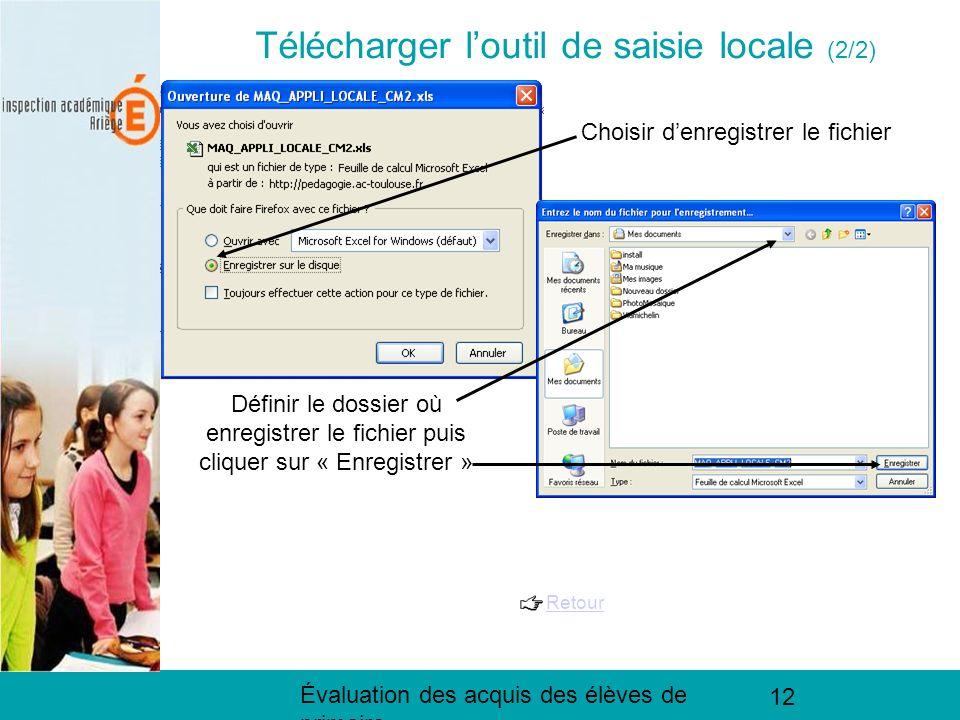 Évaluation des acquis des élèves de primaire 12 Télécharger loutil de saisie locale (3/ 3) Télécharger loutil de saisie locale (2/2) Choisir denregistrer le fichier Définir le dossier où enregistrer le fichier puis cliquer sur « Enregistrer » Retour
